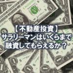 サラリーマン大家は不動産投資でいくらまで融資してもらえるのか?